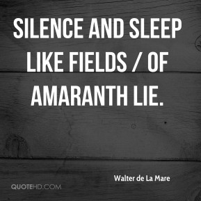 Walter de La Mare  - Silence and sleep like fields / Of amaranth lie.