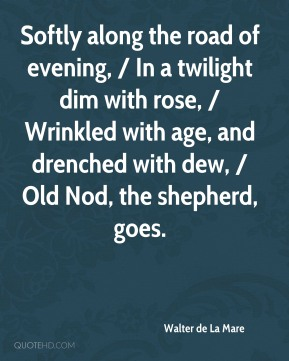 Softly along the road of evening, / In a twilight dim with rose, / Wrinkled with age, and drenched with dew, / Old Nod, the shepherd, goes.