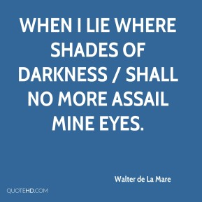 Walter de La Mare  - When I lie where shades of darkness / Shall no more assail mine eyes.