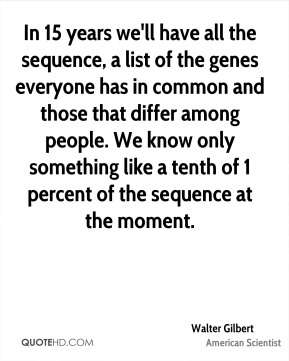 In 15 years we'll have all the sequence, a list of the genes everyone has in common and those that differ among people. We know only something like a tenth of 1 percent of the sequence at the moment.