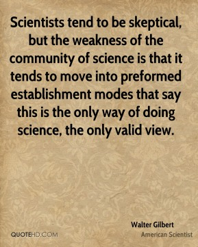Walter Gilbert - Scientists tend to be skeptical, but the weakness of the community of science is that it tends to move into preformed establishment modes that say this is the only way of doing science, the only valid view.