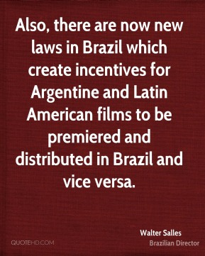 Walter Salles - Also, there are now new laws in Brazil which create incentives for Argentine and Latin American films to be premiered and distributed in Brazil and vice versa.