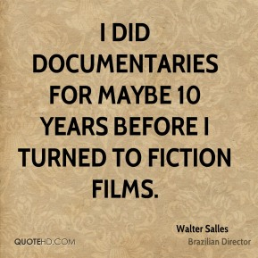 Walter Salles - I did documentaries for maybe 10 years before I turned to fiction films.
