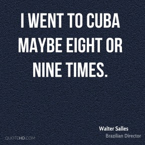 I went to Cuba maybe eight or nine times.