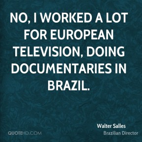 Walter Salles - No, I worked a lot for European television, doing documentaries in Brazil.