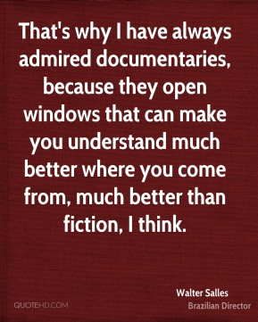 Walter Salles - That's why I have always admired documentaries, because they open windows that can make you understand much better where you come from, much better than fiction, I think.