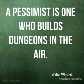 Walter Winchell - A pessimist is one who builds dungeons in the air.
