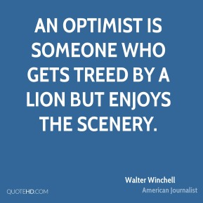 Walter Winchell - An optimist is someone who gets treed by a lion but enjoys the scenery.