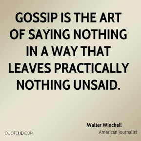 Walter Winchell - Gossip is the art of saying nothing in a way that leaves practically nothing unsaid.