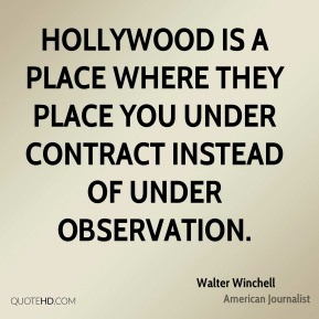 Walter Winchell - Hollywood is a place where they place you under contract instead of under observation.