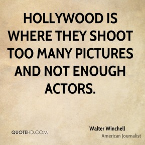 Hollywood is where they shoot too many pictures and not enough actors.
