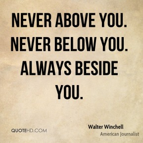 Walter Winchell - Never above you. Never below you. Always beside you.