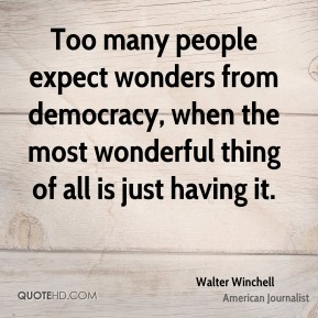 Too many people expect wonders from democracy, when the most wonderful thing of all is just having it.