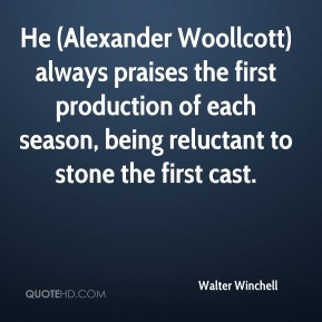 Walter Winchell  - He (Alexander Woollcott) always praises the first production of each season, being reluctant to stone the first cast.