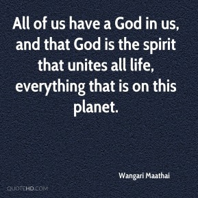 All of us have a God in us, and that God is the spirit that unites all life, everything that is on this planet.