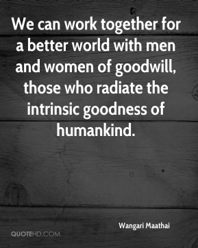 We can work together for a better world with men and women of goodwill, those who radiate the intrinsic goodness of humankind.