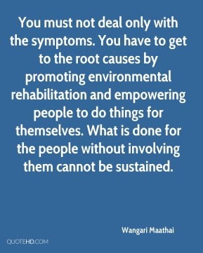 Wangari Maathai  - You must not deal only with the symptoms. You have to get to the root causes by promoting environmental rehabilitation and empowering people to do things for themselves. What is done for the people without involving them cannot be sustained.