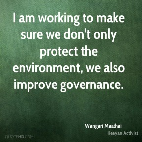 Wangari Maathai - I am working to make sure we don't only protect the environment, we also improve governance.