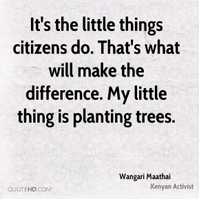 Wangari Maathai - It's the little things citizens do. That's what will make the difference. My little thing is planting trees.