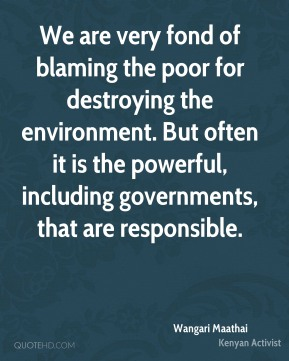 Wangari Maathai - We are very fond of blaming the poor for destroying the environment. But often it is the powerful, including governments, that are responsible.