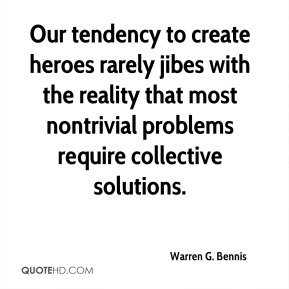 Warren G. Bennis  - Our tendency to create heroes rarely jibes with the reality that most nontrivial problems require collective solutions.