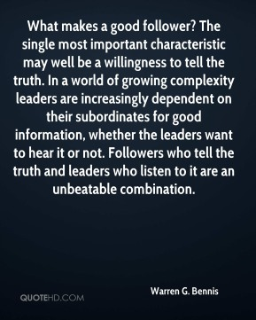 Warren G. Bennis  - What makes a good follower? The single most important characteristic may well be a willingness to tell the truth. In a world of growing complexity leaders are increasingly dependent on their subordinates for good information, whether the leaders want to hear it or not. Followers who tell the truth and leaders who listen to it are an unbeatable combination.