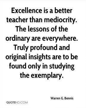 Warren G. Bennis - Excellence is a better teacher than mediocrity. The lessons of the ordinary are everywhere. Truly profound and original insights are to be found only in studying the exemplary.