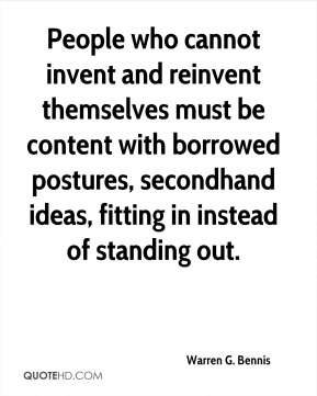 Warren G. Bennis - People who cannot invent and reinvent themselves must be content with borrowed postures, secondhand ideas, fitting in instead of standing out.