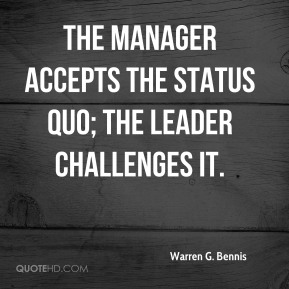 Warren G. Bennis - The manager accepts the status quo; the leader challenges it.