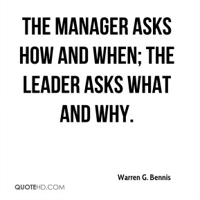 The manager asks how and when; the leader asks what and why.