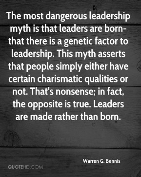 Warren G. Bennis - The most dangerous leadership myth is that leaders are born-that there is a genetic factor to leadership. This myth asserts that people simply either have certain charismatic qualities or not. That's nonsense; in fact, the opposite is true. Leaders are made rather than born.