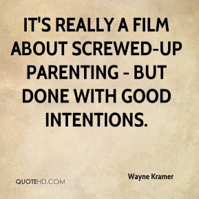 Wayne Kramer  - It's really a film about screwed-up parenting - but done with good intentions.