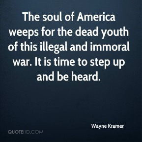 Wayne Kramer  - The soul of America weeps for the dead youth of this illegal and immoral war. It is time to step up and be heard.