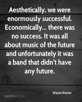 Aesthetically, we were enormously successful. Economically... there was no success. It was all about music of the future and unfortunately it was a band that didn't have any future.