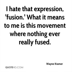 Wayne Kramer - I hate that expression, 'fusion.' What it means to me is this movement where nothing ever really fused.