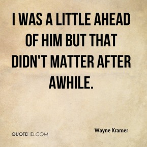 Wayne Kramer - I was a little ahead of him but that didn't matter after awhile.