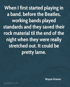 When I first started playing in a band, before the Beatles, working bands played standards and they saved their rock material til the end of the night when they were really stretched out. It could be pretty lame.