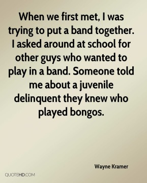 When we first met, I was trying to put a band together. I asked around at school for other guys who wanted to play in a band. Someone told me about a juvenile delinquent they knew who played bongos.