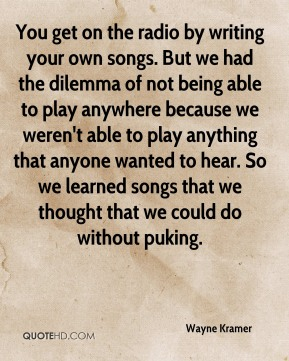 You get on the radio by writing your own songs. But we had the dilemma of not being able to play anywhere because we weren't able to play anything that anyone wanted to hear. So we learned songs that we thought that we could do without puking.