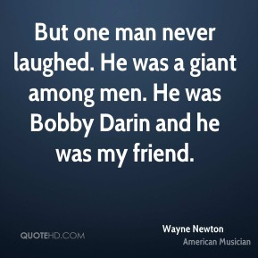Wayne Newton - But one man never laughed. He was a giant among men. He was Bobby Darin and he was my friend.