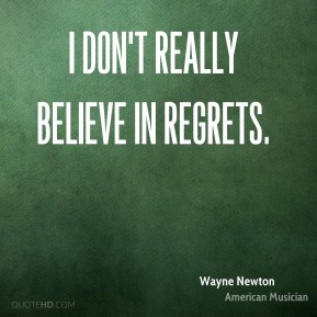 I don't really believe in regrets.