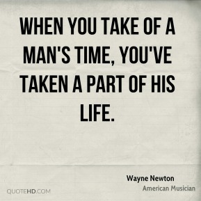 When you take of a man's time, you've taken a part of his life.