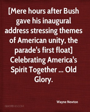 Wayne Newton  - [Mere hours after Bush gave his inaugural address stressing themes of American unity, the parade's first float] Celebrating America's Spirit Together ... Old Glory.