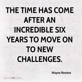 Wayne Newton  - The time has come after an incredible six years to move on to new challenges.