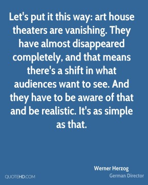 Werner Herzog - Let's put it this way: art house theaters are vanishing. They have almost disappeared completely, and that means there's a shift in what audiences want to see. And they have to be aware of that and be realistic. It's as simple as that.