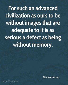 Werner Herzog  - For such an advanced civilization as ours to be without images that are adequate to it is as serious a defect as being without memory.