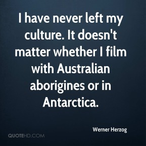 Werner Herzog  - I have never left my culture. It doesn't matter whether I film with Australian aborigines or in Antarctica.