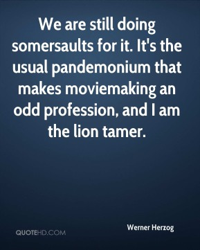 Werner Herzog  - We are still doing somersaults for it. It's the usual pandemonium that makes moviemaking an odd profession, and I am the lion tamer.