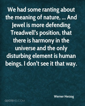 Werner Herzog  - We had some ranting about the meaning of nature, ... And Jewel is more defending Treadwell's position, that there is harmony in the universe and the only disturbing element is human beings. I don't see it that way.