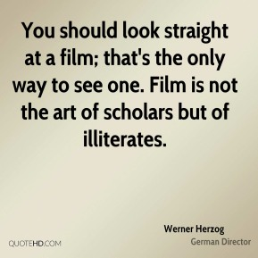 Werner Herzog - You should look straight at a film; that's the only way to see one. Film is not the art of scholars but of illiterates.